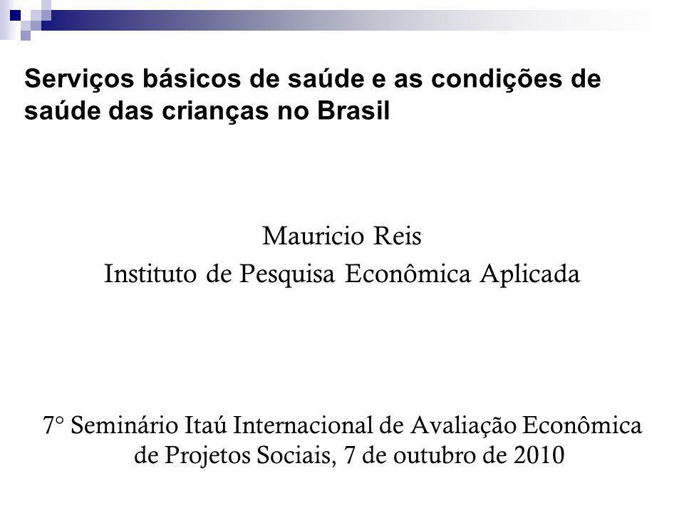 Serviços básicos de saúde e as condições de saúde das crianças no Brasil Mauricio Reis Instituto de Pesquisa Econômica Aplicada 7° Seminário Itaú Internacional de Avaliação Econômica de Projetos Sociais, 7 de outubro de 2010