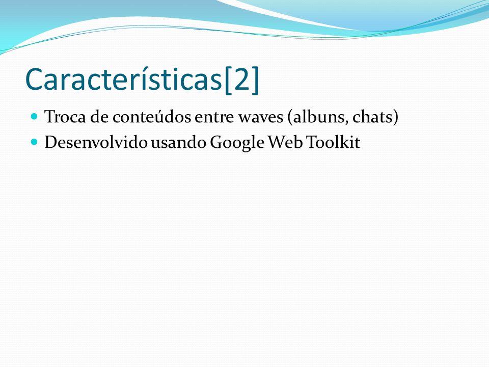 Características[2] Troca de conteúdos entre waves (albuns, chats) Desenvolvido usando Google Web Toolkit