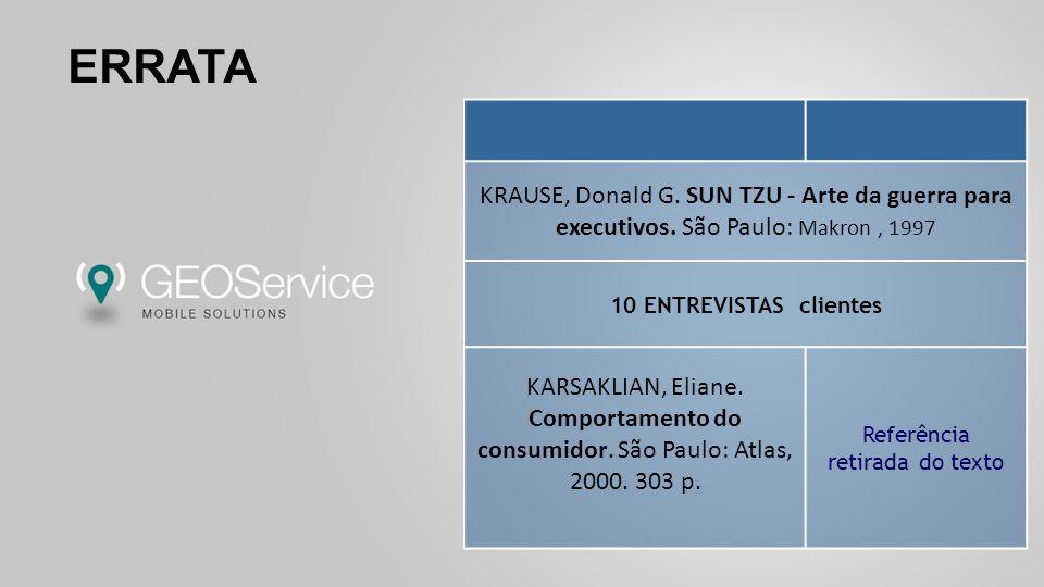 ERRATA KRAUSE, Donald G. SUN TZU - Arte da guerra para executivos. São Paulo: Makron, 1997 10 ENTREVISTAS clientes KARSAKLIAN, Eliane. Comportamento d