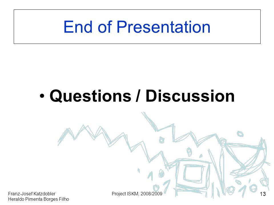 Franz-Josef Katzdobler Heraldo Pimenta Borges Filho Project ISKM, 2008/2009 13 End of Presentation Questions / Discussion