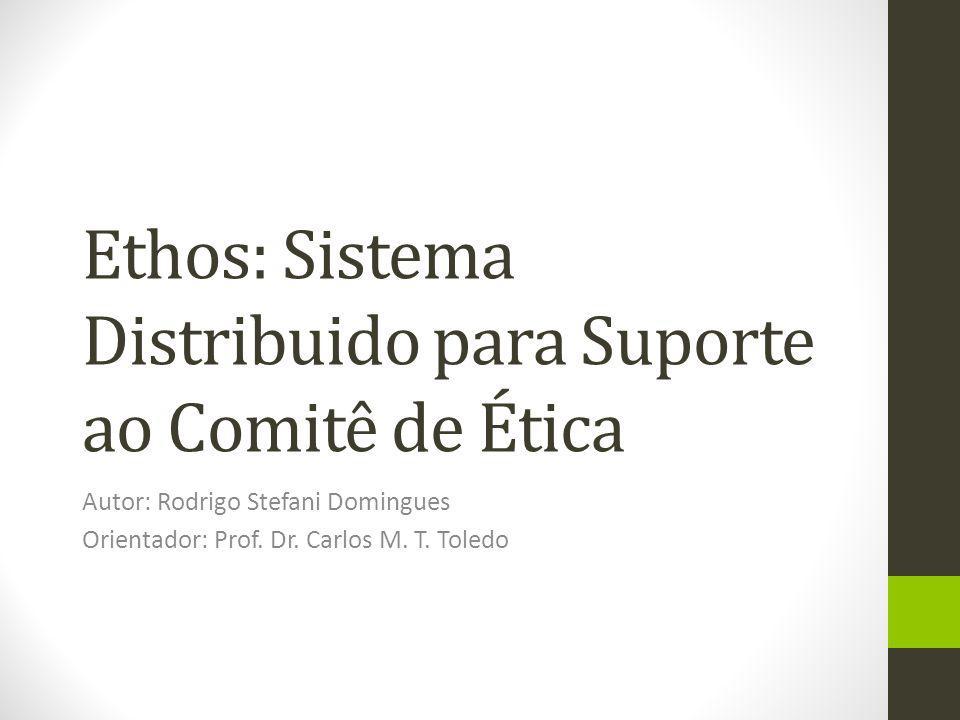 Ethos: Sistema Distribuido para Suporte ao Comitê de Ética Autor: Rodrigo Stefani Domingues Orientador: Prof. Dr. Carlos M. T. Toledo