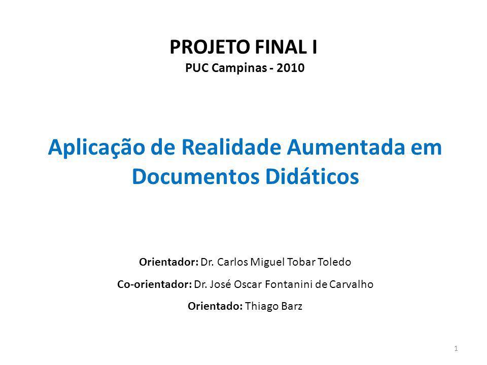 PROJETO FINAL I PUC Campinas - 2010 Aplicação de Realidade Aumentada em Documentos Didáticos 1 Orientador: Dr. Carlos Miguel Tobar Toledo Co-orientado