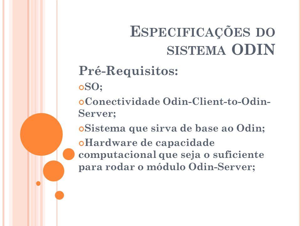 E SPECIFICAÇÕES DO SISTEMA ODIN Pré-Requisitos: SO; Conectividade Odin-Client-to-Odin- Server; Sistema que sirva de base ao Odin; Hardware de capacida