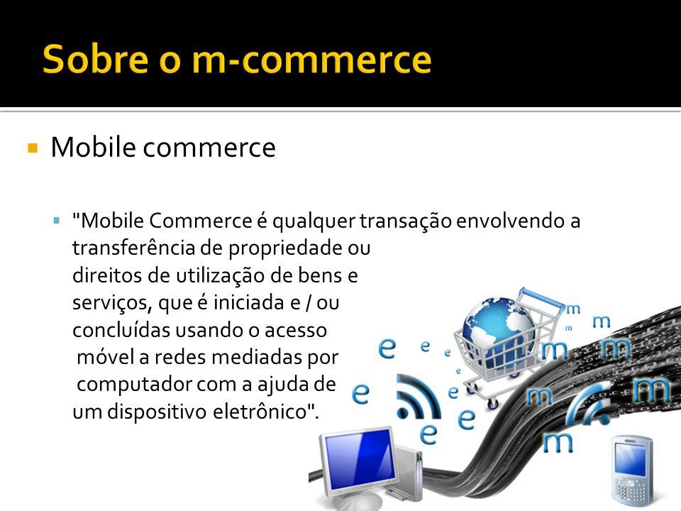 Mobile commerce Mobile Commerce é qualquer transação envolvendo a transferência de propriedade ou direitos de utilização de bens e serviços, que é iniciada e / ou concluídas usando o acesso móvel a redes mediadas por computador com a ajuda de um dispositivo eletrônico .
