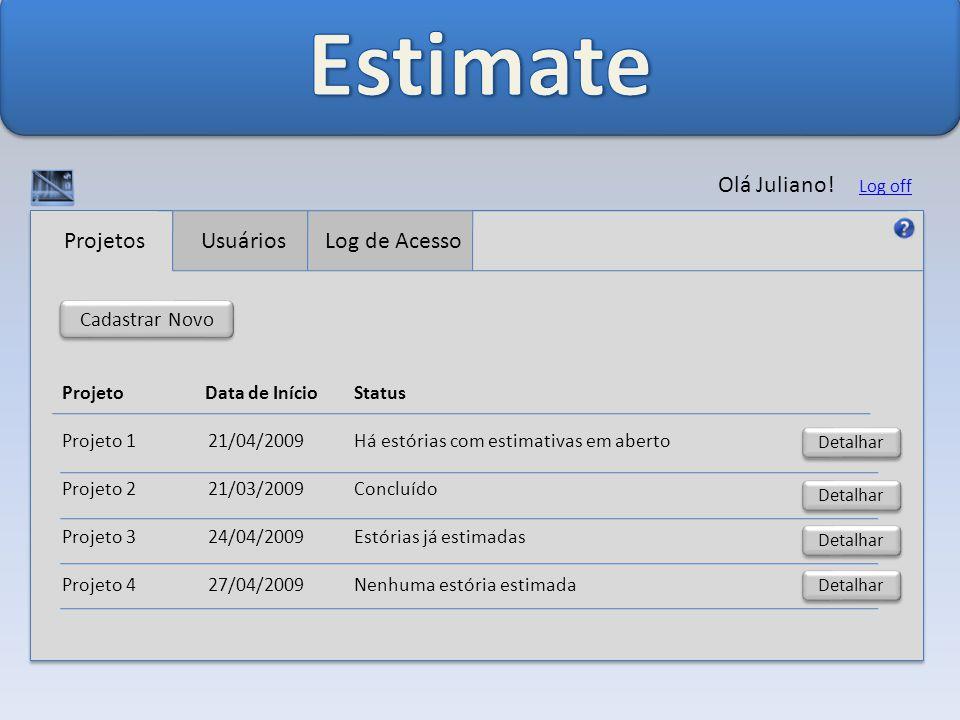 Projetos UsuáriosLog de Acesso Cadastrar Novo Projeto Data de Início Status Projeto 1 21/04/2009 Há estórias com estimativas em aberto Projeto 2 21/03/2009 Concluído Projeto 3 24/04/2009 Estórias já estimadas Projeto 4 27/04/2009 Nenhuma estória estimada Detalhar Olá Juliano.