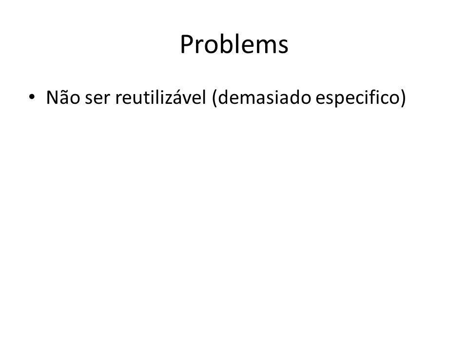 Problems Não ser reutilizável (demasiado especifico)
