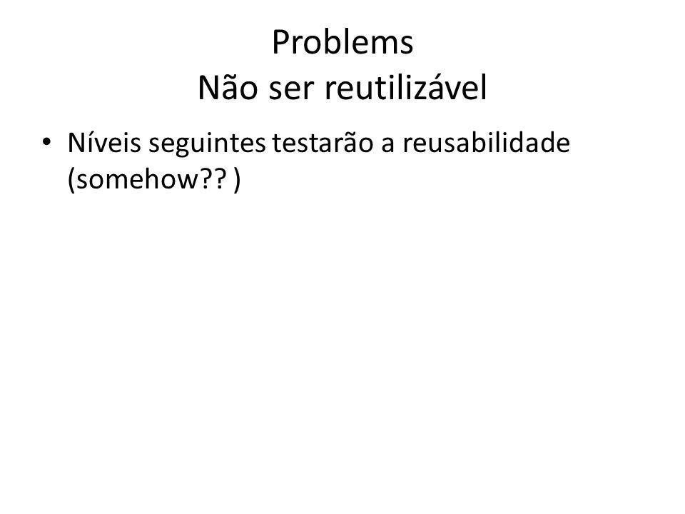 Problems Não ser reutilizável Níveis seguintes testarão a reusabilidade (somehow?? )