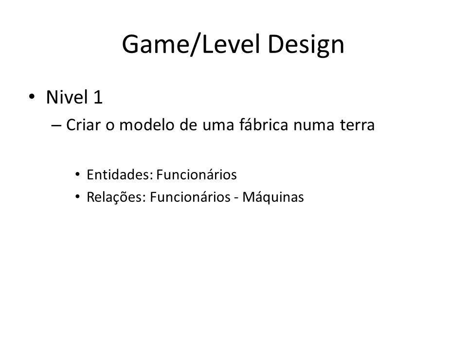 Game/Level Design Nivel 1 – Criar o modelo de uma fábrica numa terra Entidades: Funcionários Relações: Funcionários - Máquinas