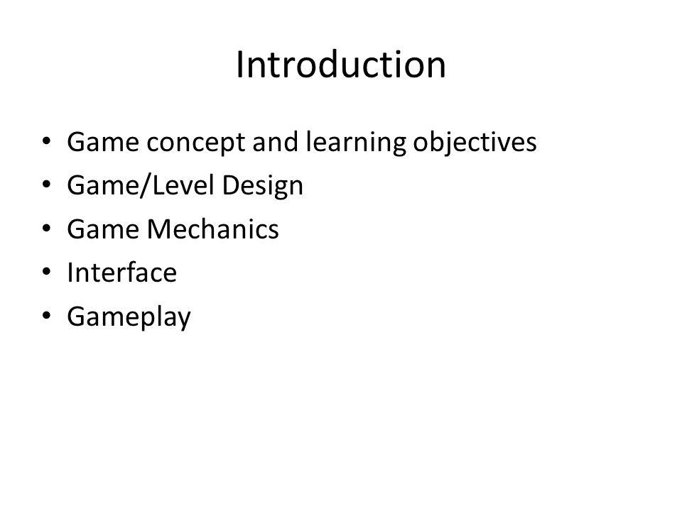 Introduction Game concept and learning objectives Game/Level Design Game Mechanics Interface Gameplay