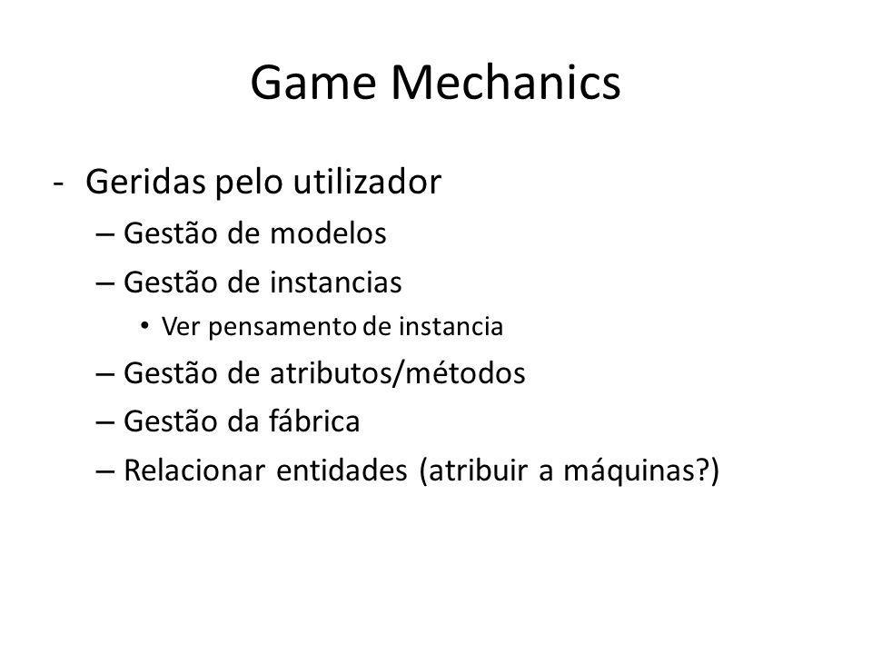 Game Mechanics -Geridas pelo utilizador – Gestão de modelos – Gestão de instancias Ver pensamento de instancia – Gestão de atributos/métodos – Gestão da fábrica – Relacionar entidades (atribuir a máquinas )