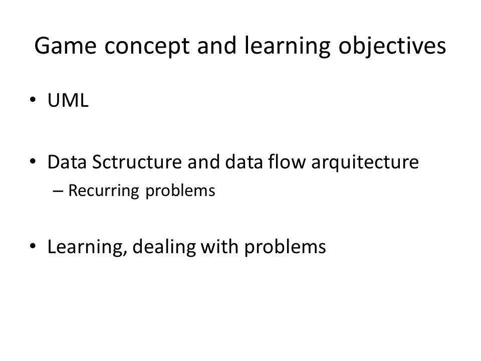 Game concept and learning objectives UML Data Sctructure and data flow arquitecture – Recurring problems Learning, dealing with problems