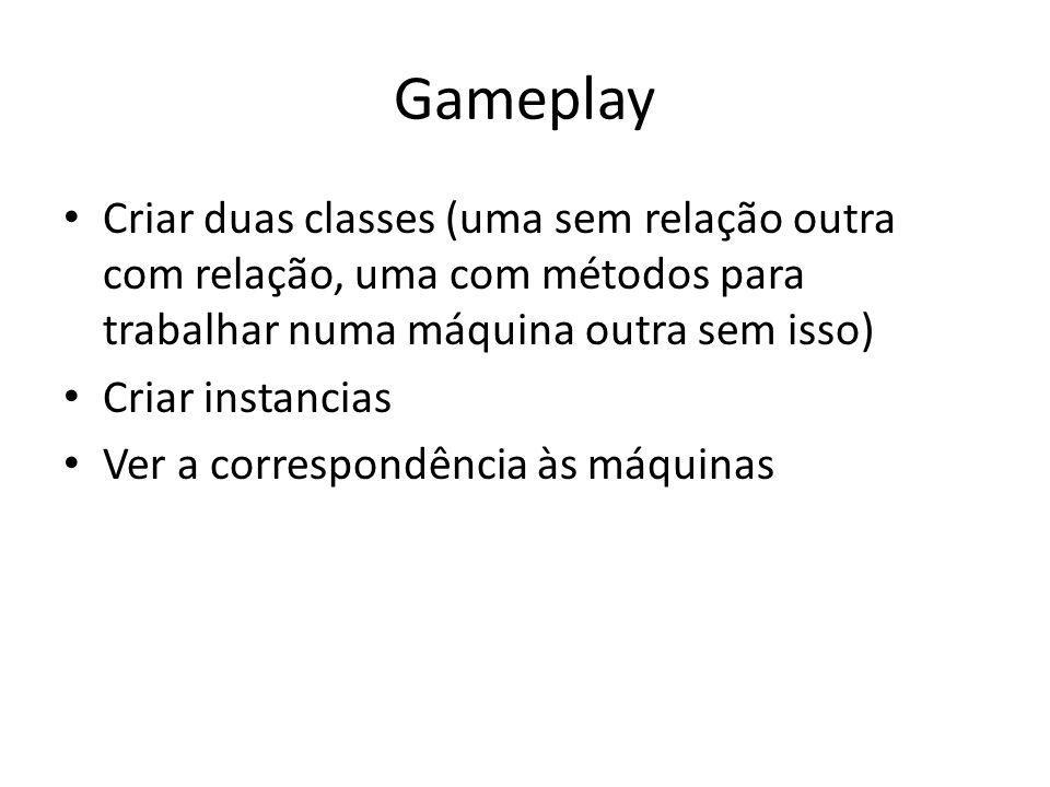 Gameplay Criar duas classes (uma sem relação outra com relação, uma com métodos para trabalhar numa máquina outra sem isso) Criar instancias Ver a correspondência às máquinas