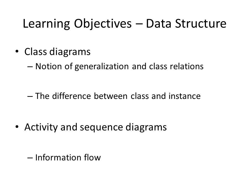 Learning Objectives – Data Structure Class diagrams – Notion of generalization and class relations – The difference between class and instance Activity and sequence diagrams – Information flow