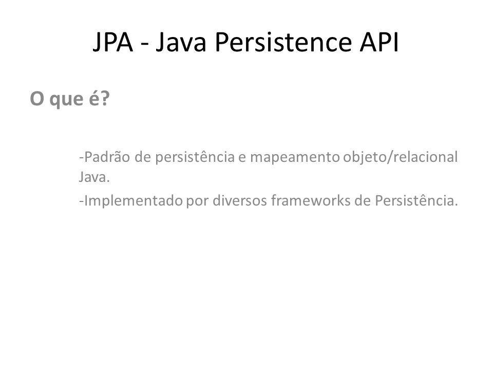 JPA - Java Persistence API O que é? -Padrão de persistência e mapeamento objeto/relacional Java. -Implementado por diversos frameworks de Persistência