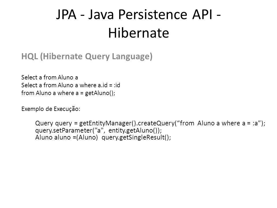 JPA - Java Persistence API - Hibernate HQL (Hibernate Query Language) Select a from Aluno a Select a from Aluno a where a.id = :id from Aluno a where