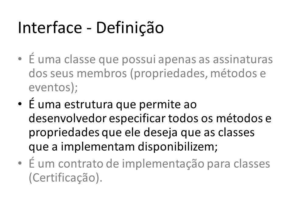 Interface - Definição É uma classe que possui apenas as assinaturas dos seus membros (propriedades, métodos e eventos); É uma estrutura que permite ao desenvolvedor especificar todos os métodos e propriedades que ele deseja que as classes que a implementam disponibilizem; É um contrato de implementação para classes (Certificação).