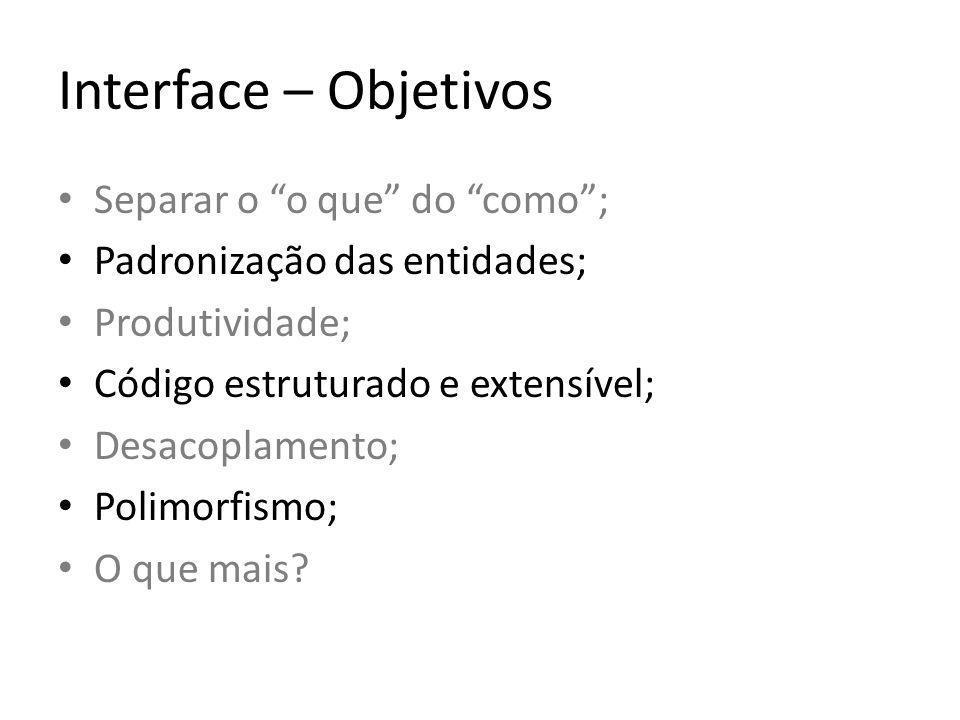 Interface – Objetivos Separar o o que do como; Padronização das entidades; Produtividade; Código estruturado e extensível; Desacoplamento; Polimorfismo; O que mais