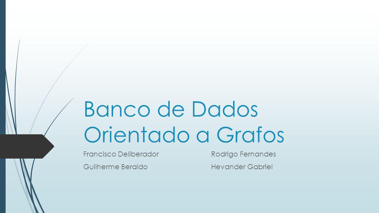 Banco de Dados Orientado a Grafos Francisco DeliberadorRodrigo Fernandes Guilherme Beraldo Hevander Gabriel