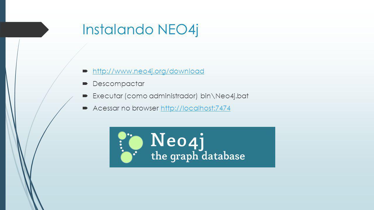Instalando NEO4j http://www.neo4j.org/download Descompactar Executar (como administrador) bin\Neo4j.bat Acessar no browser http://localhost:7474 http://localhost:7474