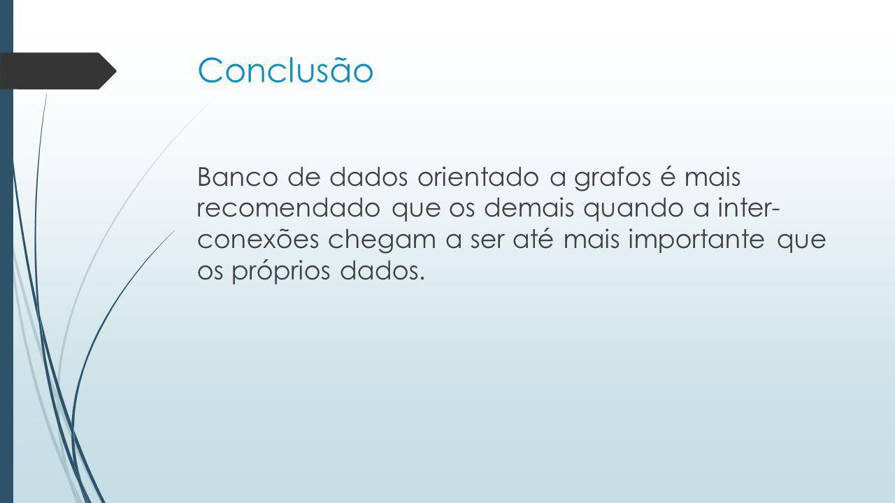 Conclusão Banco de dados orientado a grafos é mais recomendado que os demais quando a inter- conexões chegam a ser até mais importante que os próprios dados.