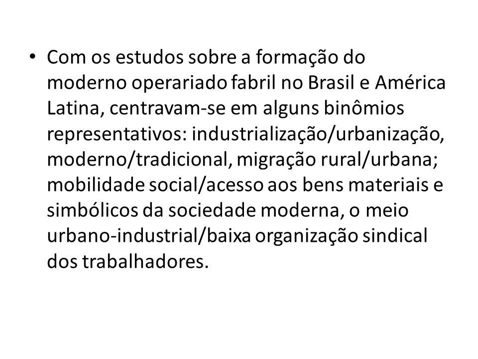 Com os estudos sobre a formação do moderno operariado fabril no Brasil e América Latina, centravam-se em alguns binômios representativos: industrializ