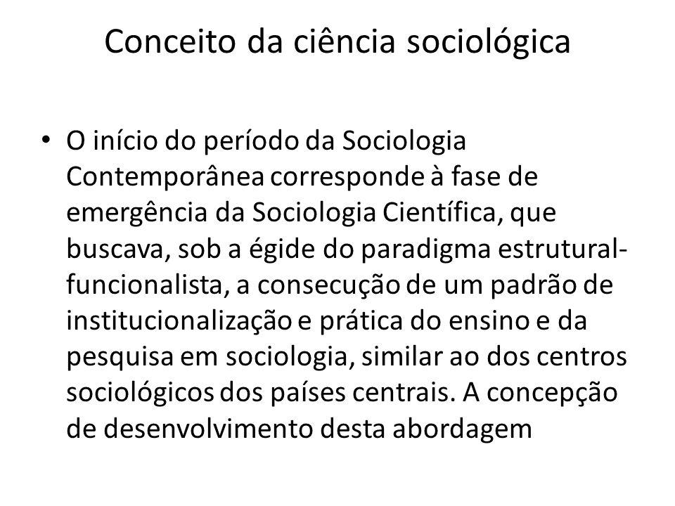 Conceito da ciência sociológica O início do período da Sociologia Contemporânea corresponde à fase de emergência da Sociologia Científica, que buscava