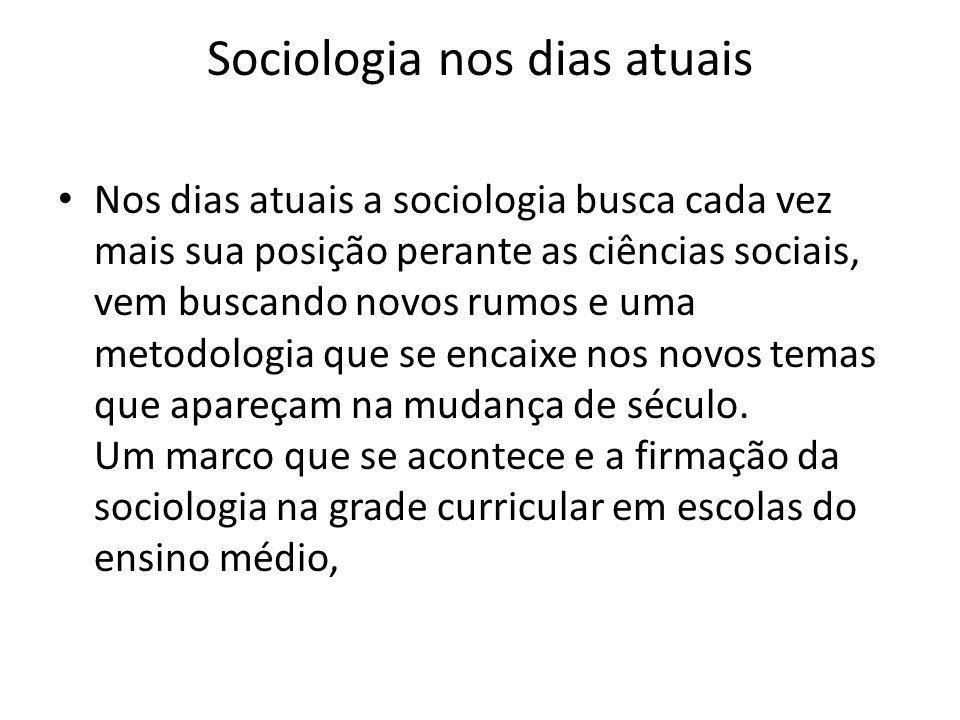 Sociologia nos dias atuais Nos dias atuais a sociologia busca cada vez mais sua posição perante as ciências sociais, vem buscando novos rumos e uma me