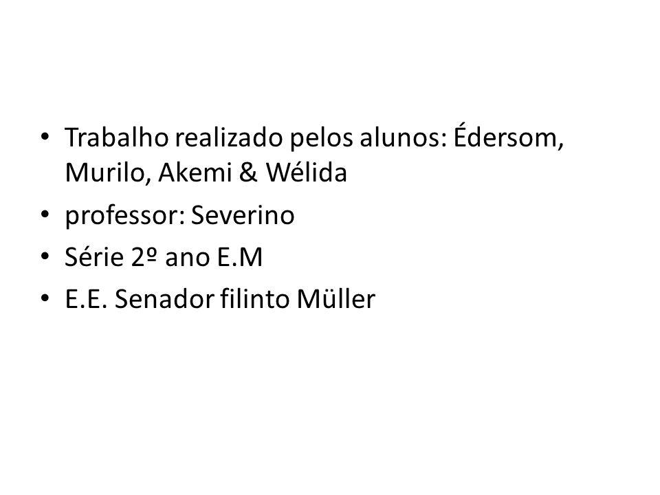 Trabalho realizado pelos alunos: Édersom, Murilo, Akemi & Wélida professor: Severino Série 2º ano E.M E.E. Senador filinto Müller