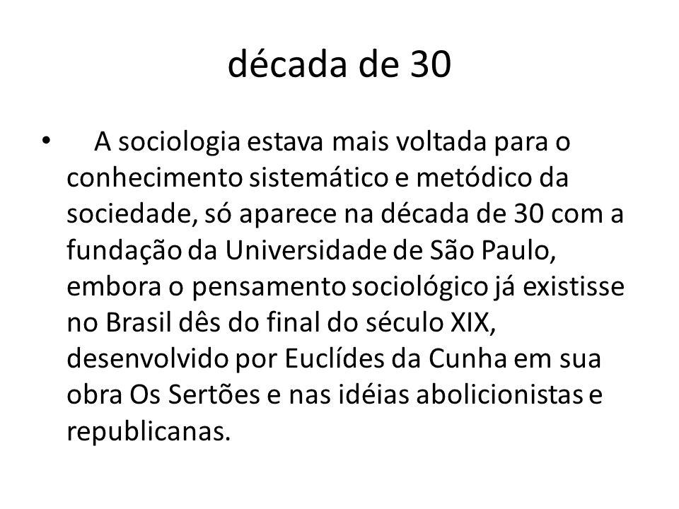 década de 30 A sociologia estava mais voltada para o conhecimento sistemático e metódico da sociedade, só aparece na década de 30 com a fundação da Un