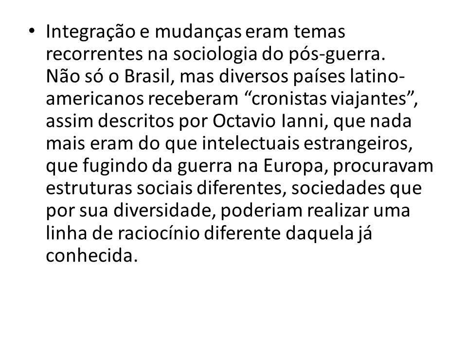 Integração e mudanças eram temas recorrentes na sociologia do pós-guerra. Não só o Brasil, mas diversos países latino- americanos receberam cronistas