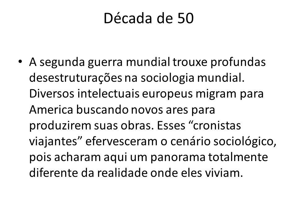 Década de 50 A segunda guerra mundial trouxe profundas desestruturações na sociologia mundial. Diversos intelectuais europeus migram para America busc