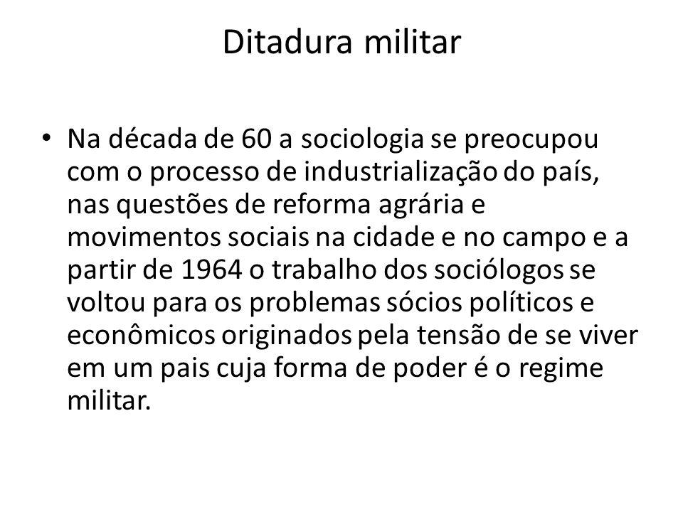Ditadura militar Na década de 60 a sociologia se preocupou com o processo de industrialização do país, nas questões de reforma agrária e movimentos so