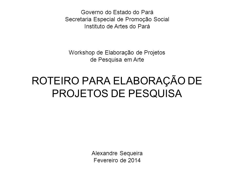 ROTEIRO PARA ELABORAÇÃO DE PROJETOS DE PESQUISA Governo do Estado do Pará Secretaria Especial de Promoção Social Instituto de Artes do Pará Alexandre