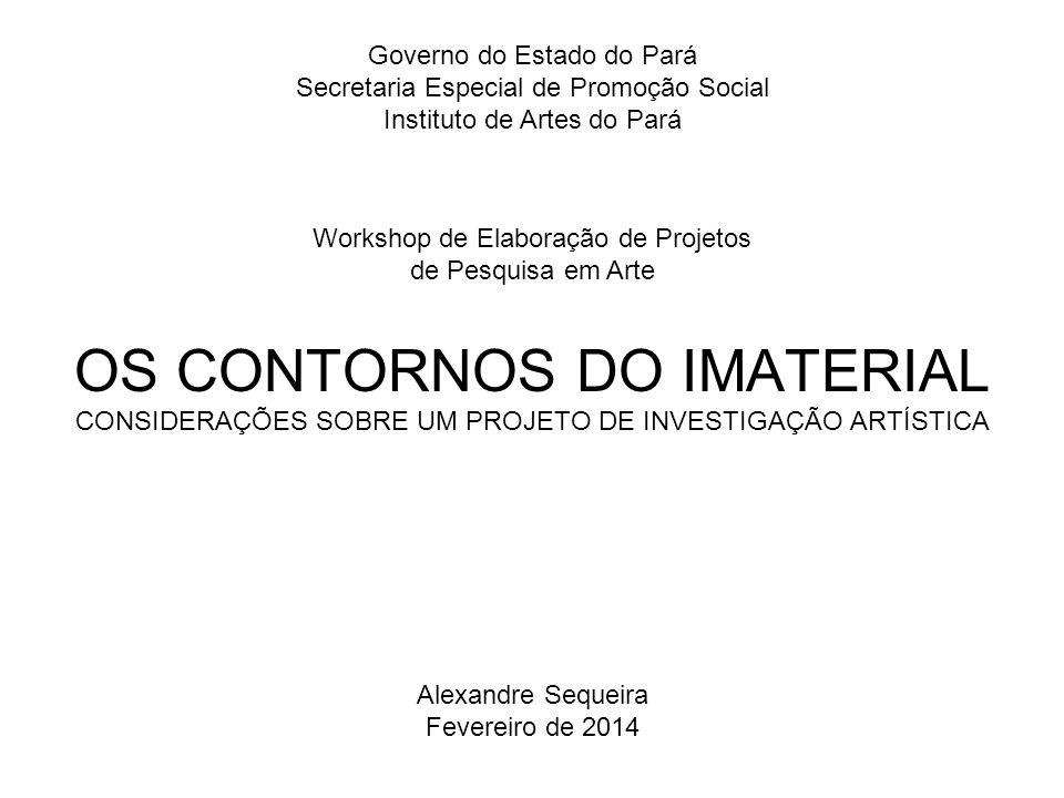 OS CONTORNOS DO IMATERIAL CONSIDERAÇÕES SOBRE UM PROJETO DE INVESTIGAÇÃO ARTÍSTICA Governo do Estado do Pará Secretaria Especial de Promoção Social In
