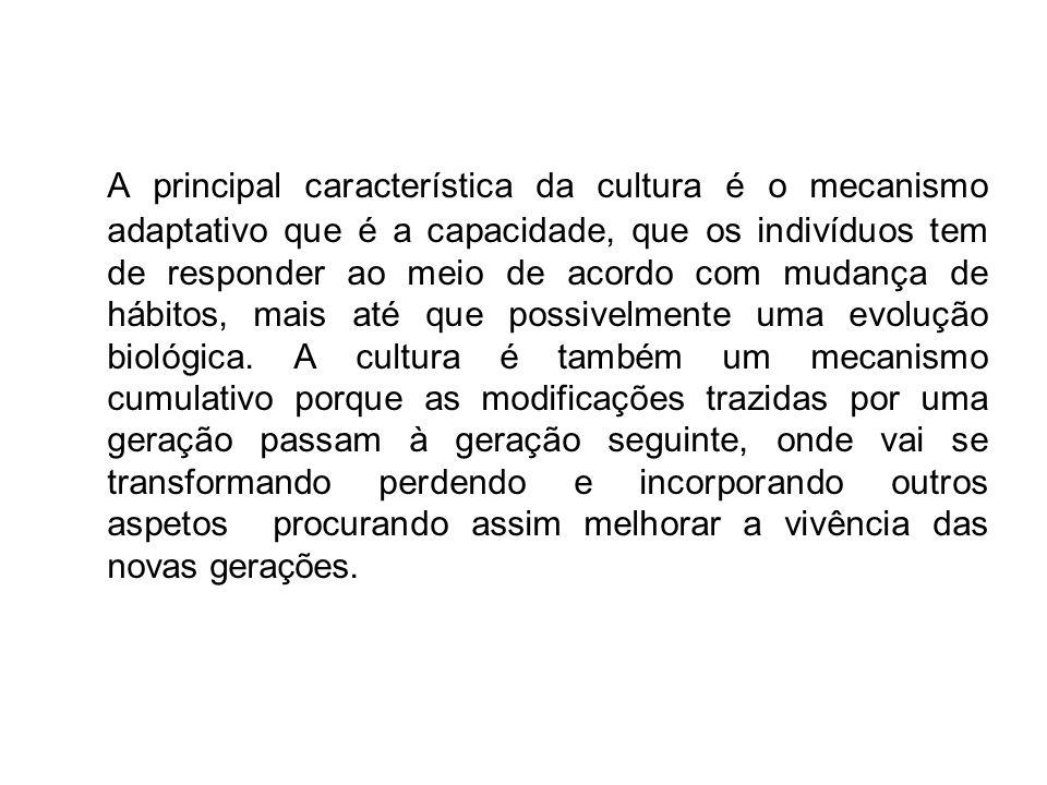 A principal característica da cultura é o mecanismo adaptativo que é a capacidade, que os indivíduos tem de responder ao meio de acordo com mudança de