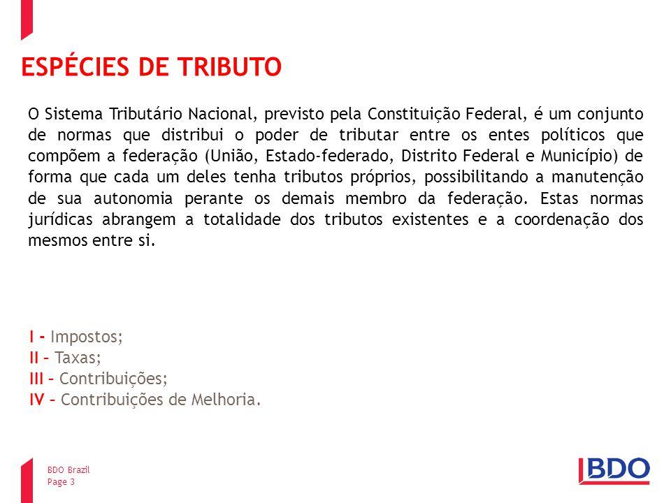 Page 3 BDO Brazil ESPÉCIES DE TRIBUTO I - Impostos; II – Taxas; III – Contribuições; IV – Contribuições de Melhoria. O Sistema Tributário Nacional, pr