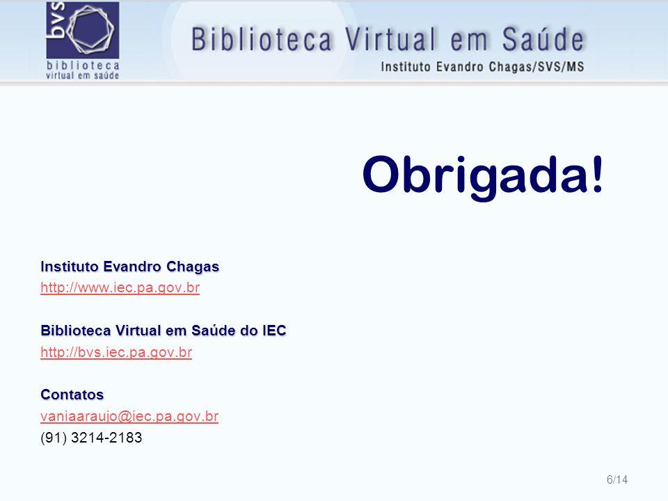 6/14 Instituto Evandro Chagas http://www.iec.pa.gov.br Biblioteca Virtual em Saúde do IEC http://bvs.iec.pa.gov.brContatos vaniaaraujo@iec.pa.gov.br (91) 3214-2183 Obrigada!