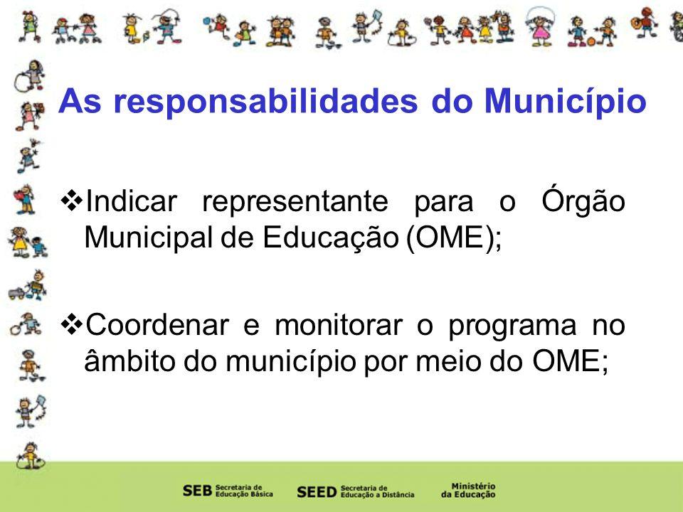 As responsabilidades do Município Indicar representante para o Órgão Municipal de Educação (OME); Coordenar e monitorar o programa no âmbito do município por meio do OME;