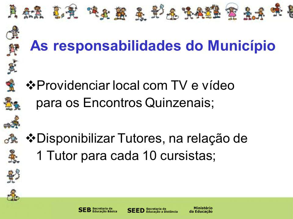 As responsabilidades do Município Providenciar local com TV e vídeo para os Encontros Quinzenais; Disponibilizar Tutores, na relação de 1 Tutor para cada 10 cursistas;