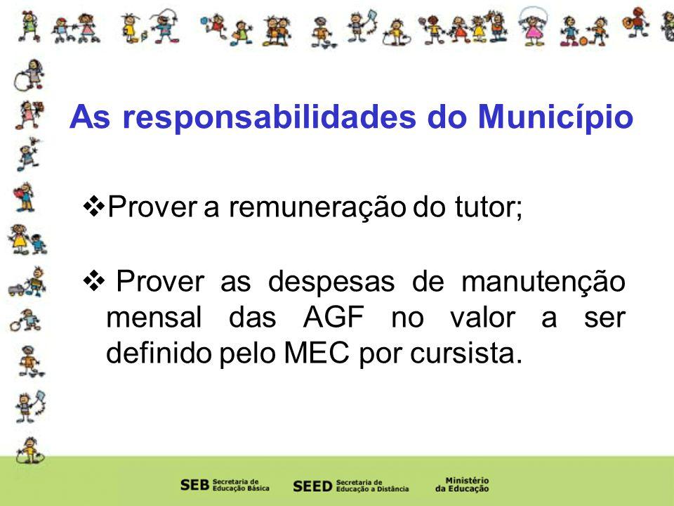 As responsabilidades do Município Prover a remuneração do tutor; Prover as despesas de manutenção mensal das AGF no valor a ser definido pelo MEC por cursista.
