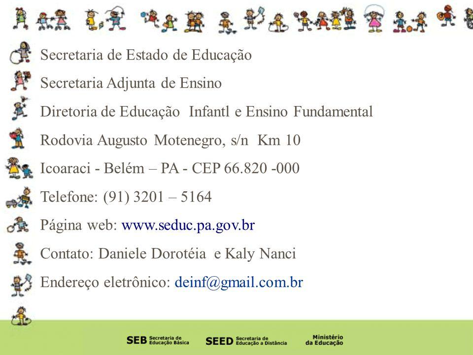 Secretaria de Estado de Educação Secretaria Adjunta de Ensino Diretoria de Educação Infantl e Ensino Fundamental Rodovia Augusto Motenegro, s/n Km 10 Icoaraci - Belém – PA - CEP 66.820 -000 Telefone: (91) 3201 – 5164 Página web: www.seduc.pa.gov.br Contato: Daniele Dorotéia e Kaly Nanci Endereço eletrônico: deinf@gmail.com.br