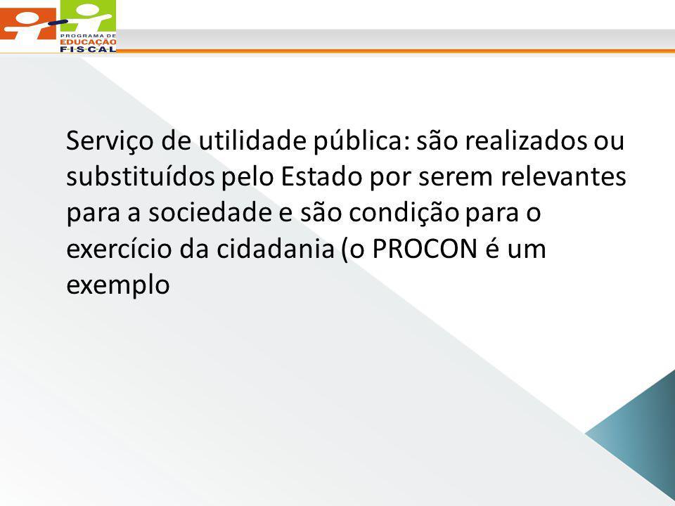 Serviço de utilidade pública: são realizados ou substituídos pelo Estado por serem relevantes para a sociedade e são condição para o exercício da cidadania (o PROCON é um exemplo