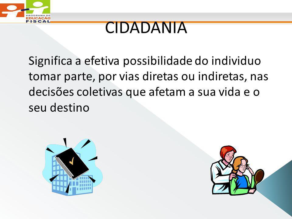 CIDADANIA Significa a efetiva possibilidade do individuo tomar parte, por vias diretas ou indiretas, nas decisões coletivas que afetam a sua vida e o seu destino