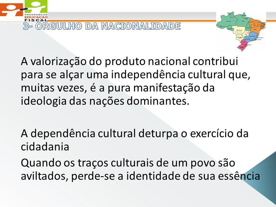 A valorização do produto nacional contribui para se alçar uma independência cultural que, muitas vezes, é a pura manifestação da ideologia das nações dominantes.