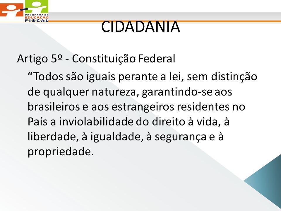 CIDADANIA Artigo 5º - Constituição Federal Todos são iguais perante a lei, sem distinção de qualquer natureza, garantindo-se aos brasileiros e aos estrangeiros residentes no País a inviolabilidade do direito à vida, à liberdade, à igualdade, à segurança e à propriedade.