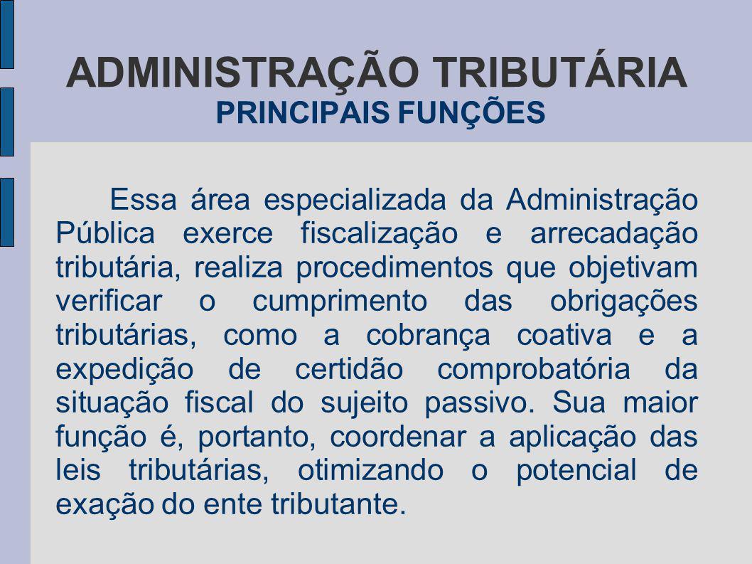 ADMINISTRAÇÃO TRIBUTÁRIA PRINCIPAIS FUNÇÕES Essa área especializada da Administração Pública exerce fiscalização e arrecadação tributária, realiza pro