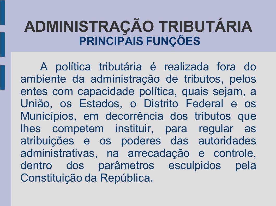 ADMINISTRAÇÃO TRIBUTÁRIA PRINCIPAIS FUNÇÕES A política tributária é realizada fora do ambiente da administração de tributos, pelos entes com capacidad