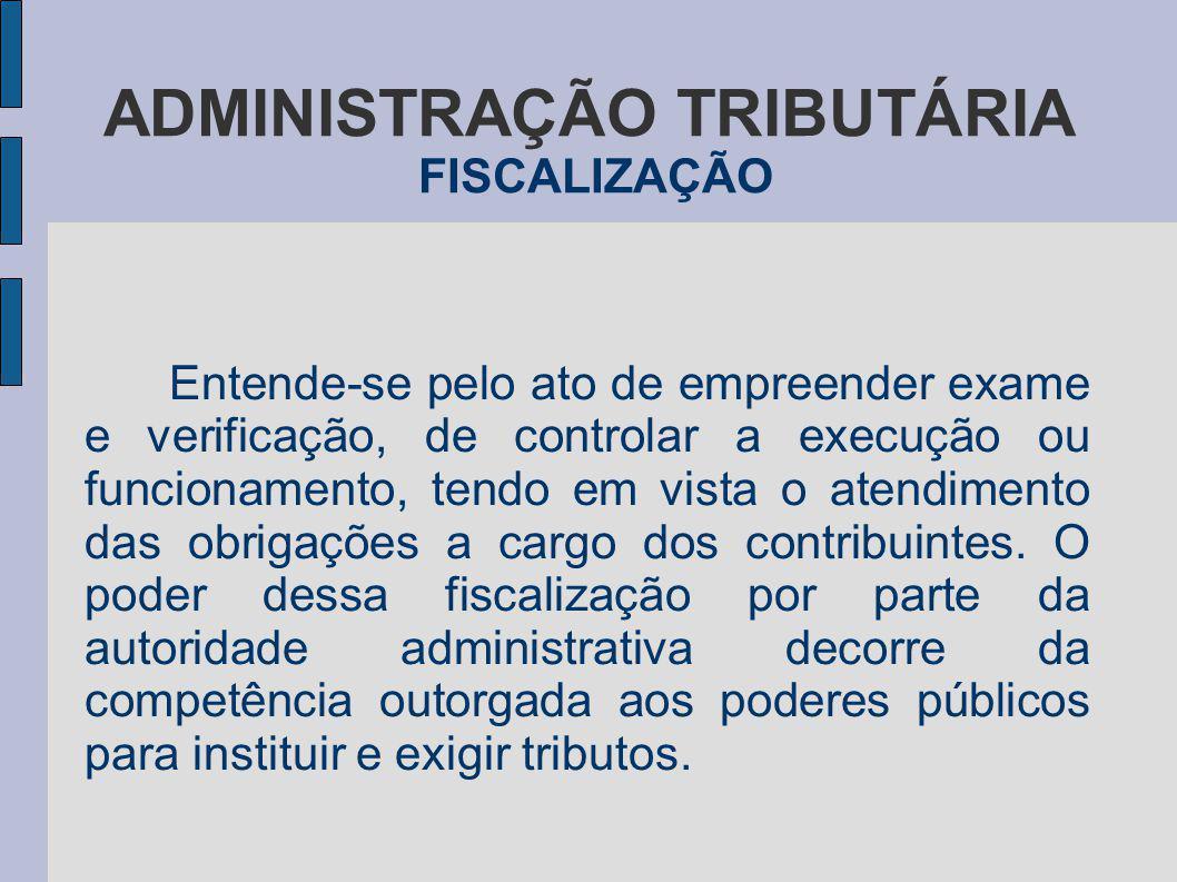 ADMINISTRAÇÃO TRIBUTÁRIA FISCALIZAÇÃO Entende-se pelo ato de empreender exame e verificação, de controlar a execução ou funcionamento, tendo em vista