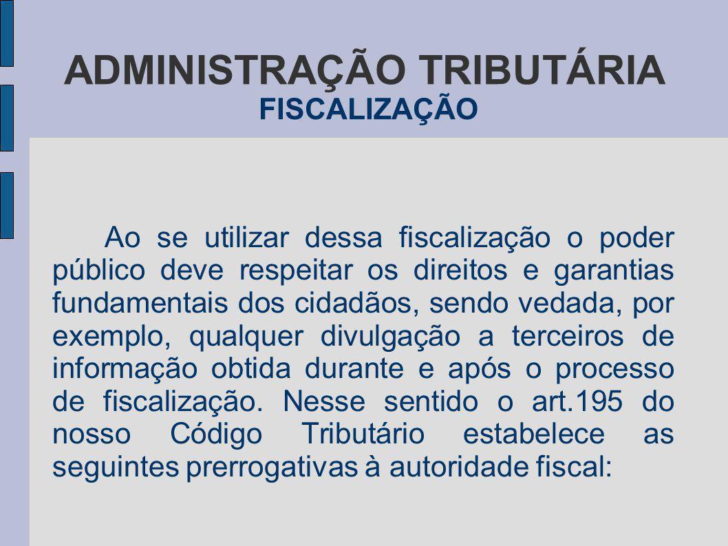 ADMINISTRAÇÃO TRIBUTÁRIA FISCALIZAÇÃO Ao se utilizar dessa fiscalização o poder público deve respeitar os direitos e garantias fundamentais dos cidadã