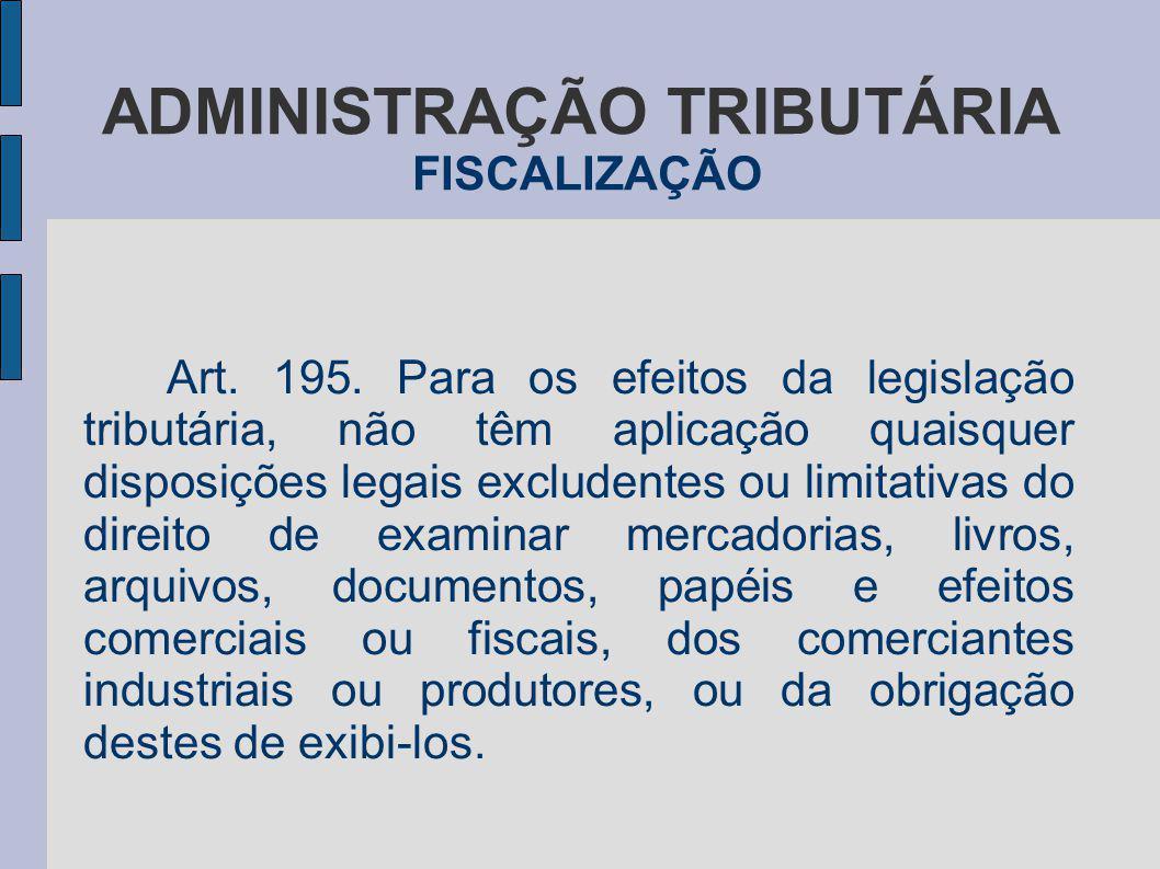 ADMINISTRAÇÃO TRIBUTÁRIA FISCALIZAÇÃO Art. 195. Para os efeitos da legislação tributária, não têm aplicação quaisquer disposições legais excludentes o